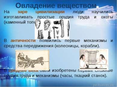 Овладение веществом На заре цивилизации люди научились изготавливать простые ...
