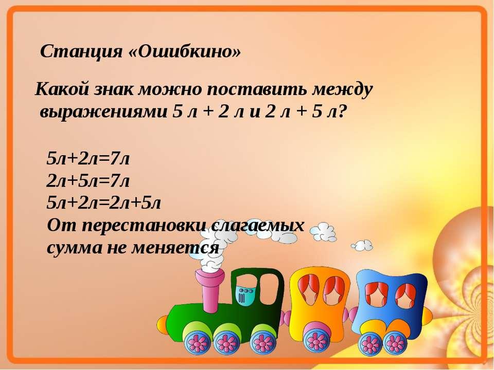 Станция «Ошибкино» Какой знак можно поставить между выражениями 5 л + 2 л и 2...
