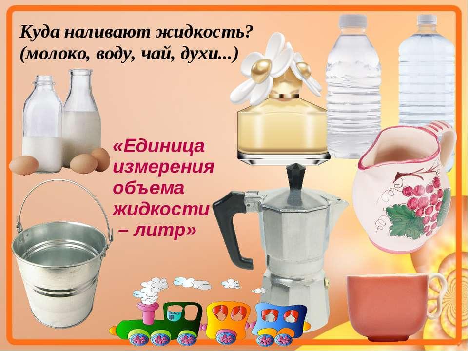 Куда наливают жидкость? (молоко, воду, чай, духи...) «Единица измерения объем...
