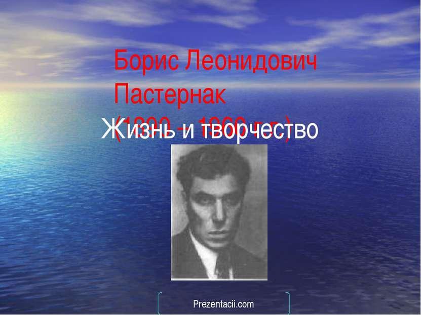 Борис Леонидович Пастернак (1890 – 1960 г.г.) Жизнь и творчество Prezentacii.com