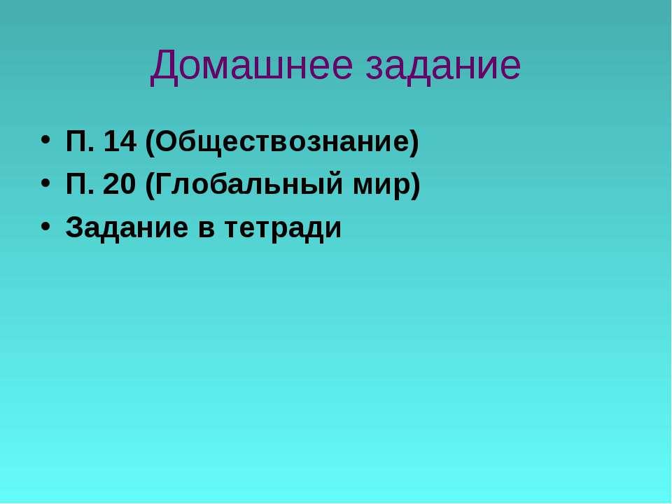 Домашнее задание П. 14 (Обществознание) П. 20 (Глобальный мир) Задание в тетради