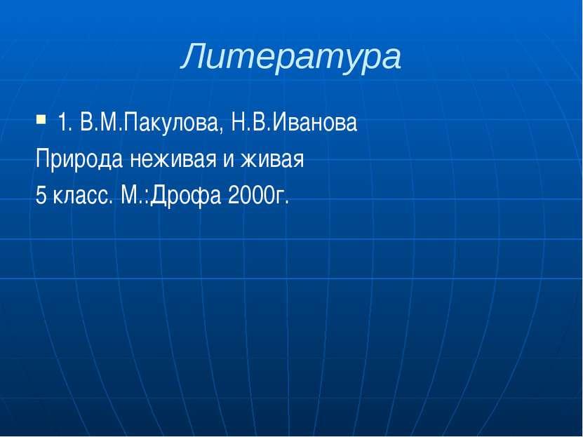 Литература 1. В.М.Пакулова, Н.В.Иванова Природа неживая и живая 5 класс. М.:Д...
