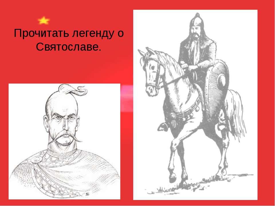 Прочитать легенду о Святославе.
