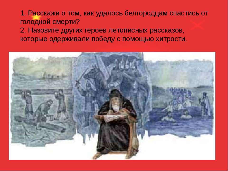 1. Расскажи о том, как удалось белгородцам спастись от голодной смерти? 2. На...