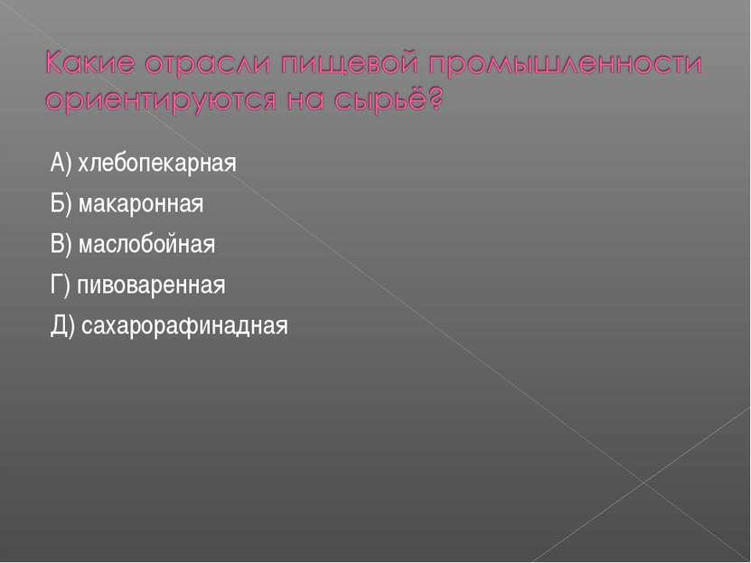 А) хлебопекарная Б) макаронная В) маслобойная Г) пивоваренная Д) сахарорафина...