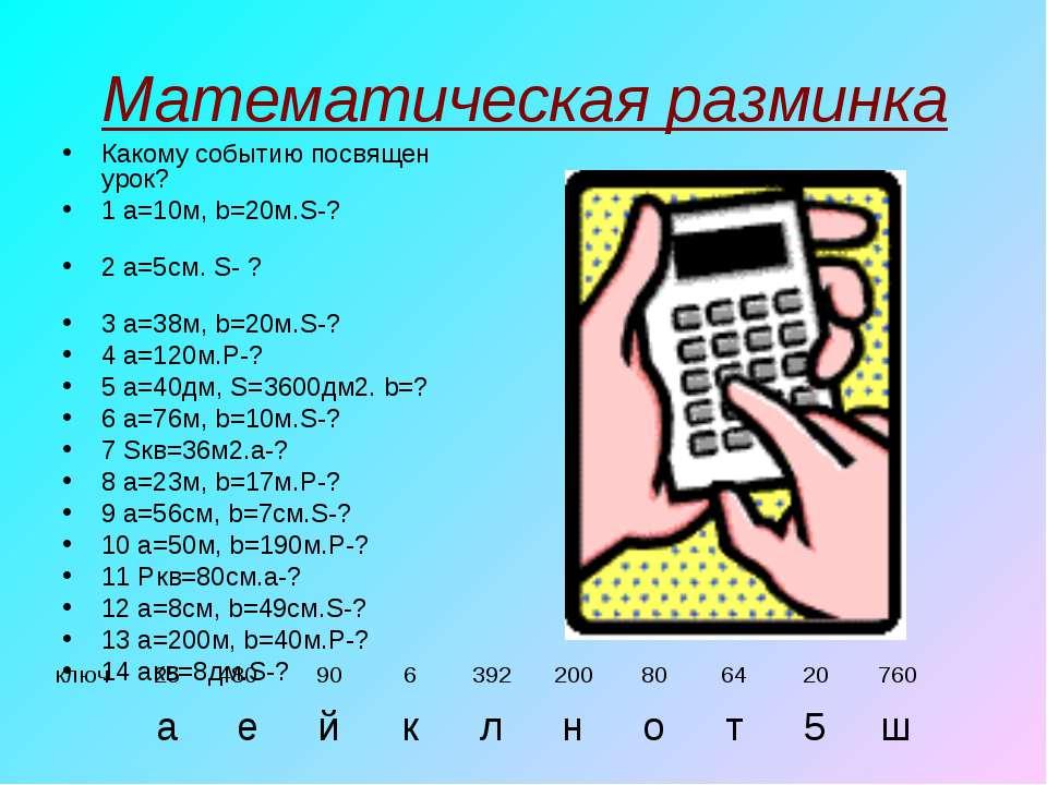 Математическая разминка Какому событию посвящен урок? 1 a=10м, b=20м.S-? 2 a=...