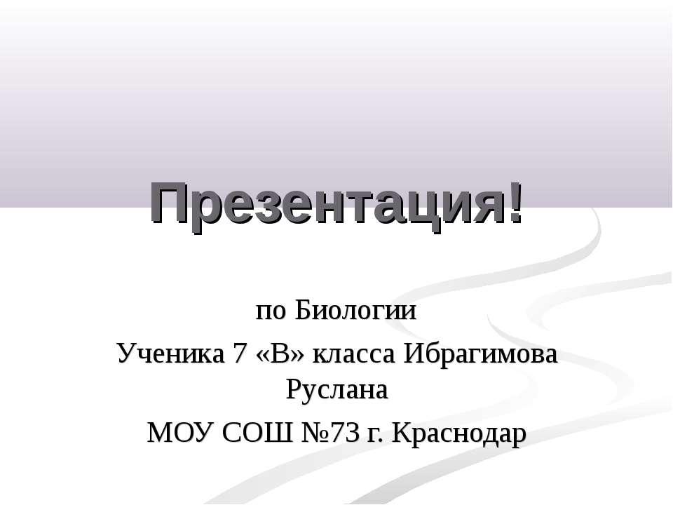 Презентация! по Биологии Ученика 7 «В» класса Ибрагимова Руслана МОУ СОШ №73 ...