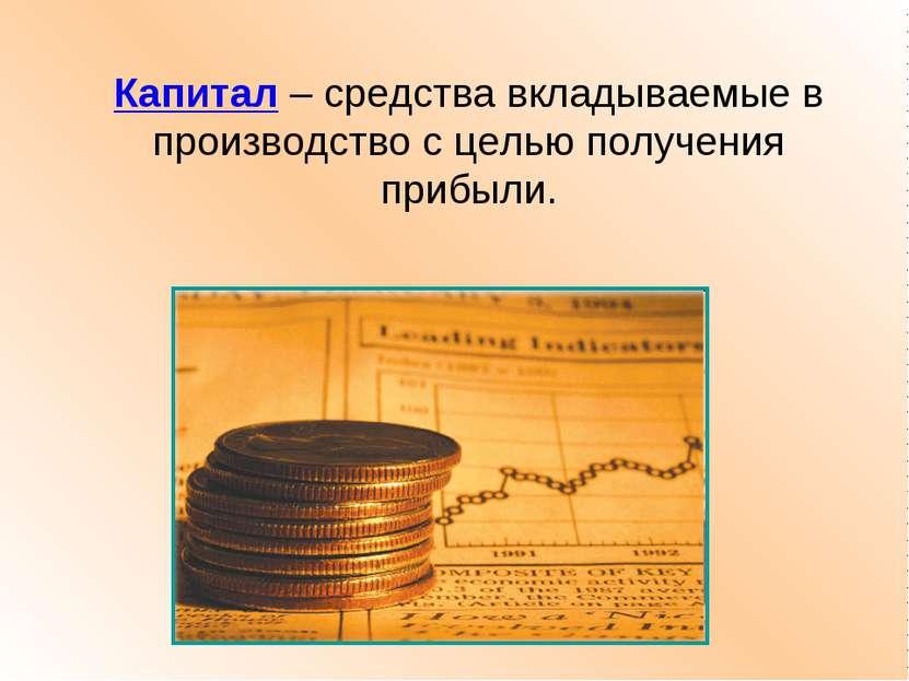 Капитал – средства вкладываемые в производство с целью получения прибыли.