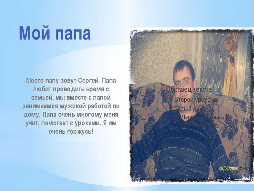 Моего папу зовут Сергей. Папа любит проводить время с семьей, мы вместе с пап...