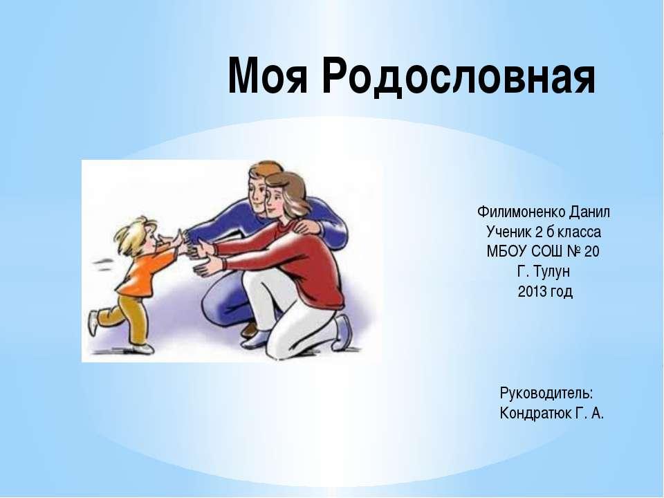 Моя Родословная Филимоненко Данил Ученик 2 б класса МБОУ СОШ № 20 Г. Тулун 20...