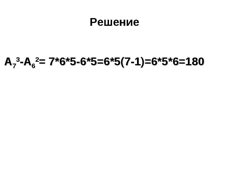 Решение А73-А62= 7*6*5-6*5=6*5(7-1)=6*5*6=180