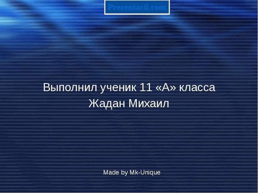 Выполнил ученик 11 «А» класса Жадан Михаил Made by Mk-Unique Prezentacii.com