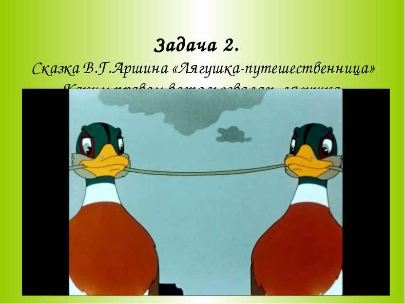 Задача 2. Сказка В.Г.Аршина «Лягушка-путешественница» Каким правом воспользов...