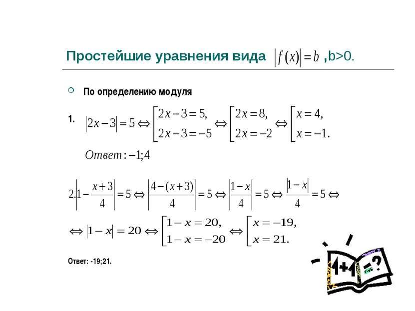 Простейшие уравнения вида ,b>0. По определению модуля 1. Ответ: -19;21.