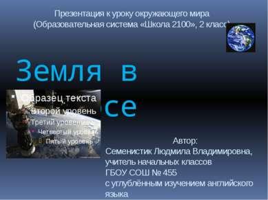Земля в космосе Автор: Семенистик Людмила Владимировна, учитель начальных кла...