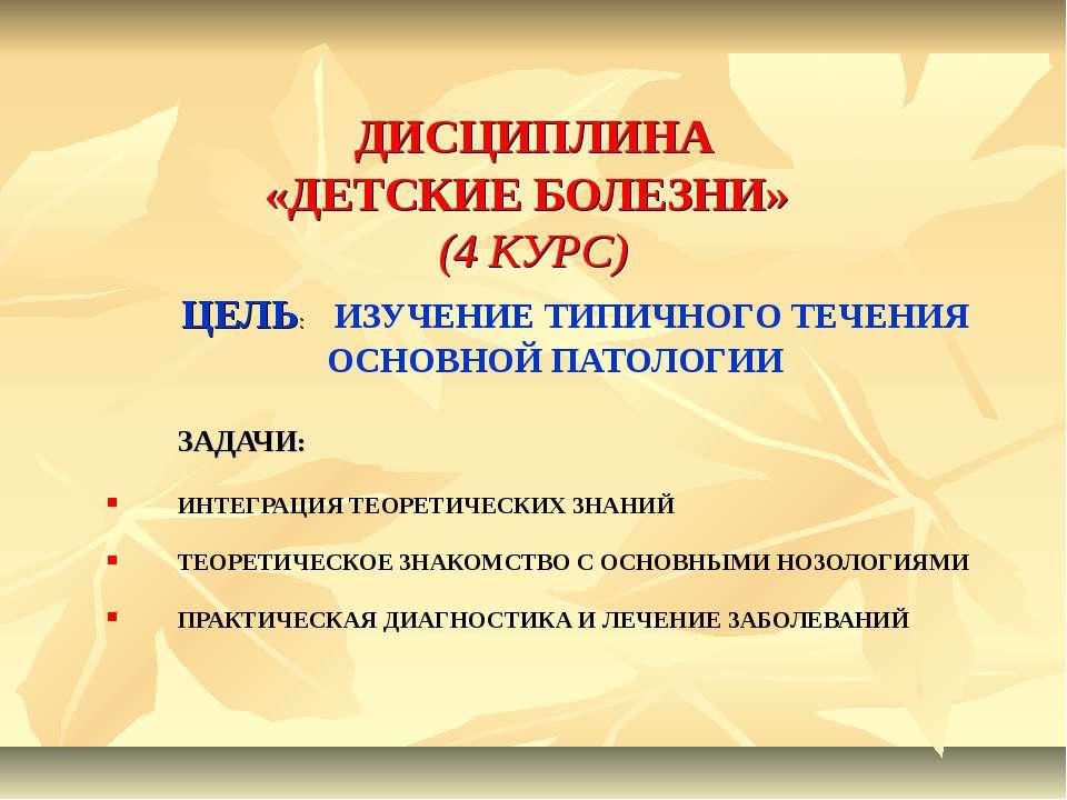 ДИСЦИПЛИНА «ДЕТСКИЕ БОЛЕЗНИ» (4 КУРС) ЦЕЛЬ: ИЗУЧЕНИЕ ТИПИЧНОГО ТЕЧЕНИЯ ОСНОВН...