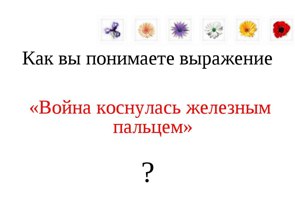 Как вы понимаете выражение «Война коснулась железным пальцем» ?