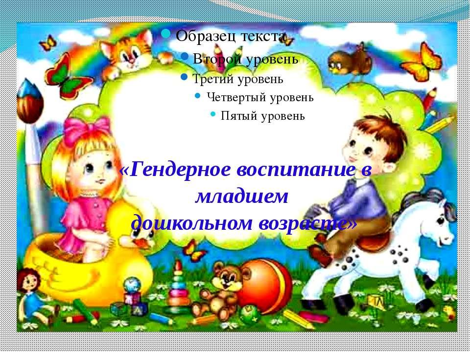 «Гендерное воспитание в младшем дошкольном возрасте»