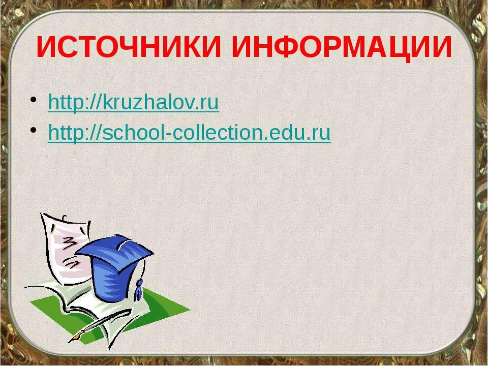 ИСТОЧНИКИ ИНФОРМАЦИИ http://kruzhalov.ru http://school-collection.edu.ru