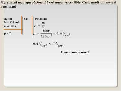 Чугунный шар при объёме 125 см3 имеет массу 800г. Сплошной или полый этот шар...