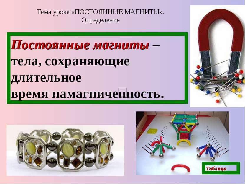 Тема урока «ПОСТОЯННЫЕ МАГНИТЫ». Определение Постоянные магниты – тела, сохра...