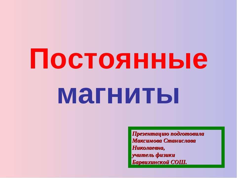 Постоянные магниты Презентацию подготовила Максимова Станислава Николаевна, у...