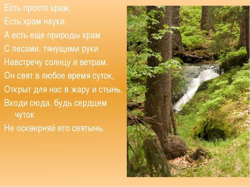 Есть просто храм, Есть храм науки, А есть еще природы храм С лесами, тянущими...