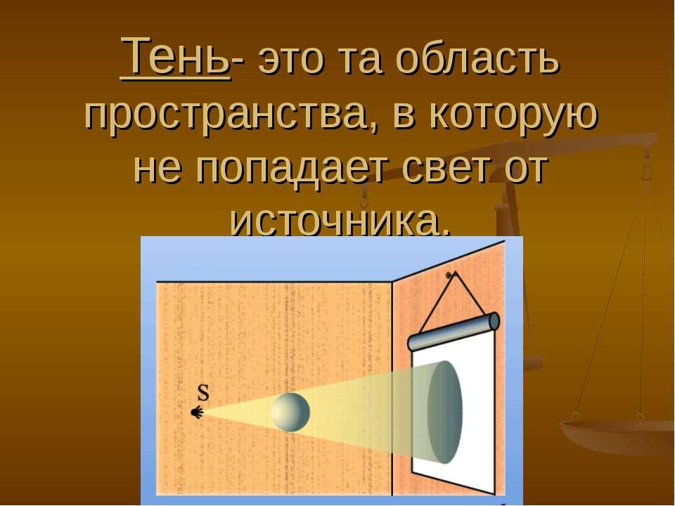 Тень- это та область пространства, в которую не попадает свет от источника.