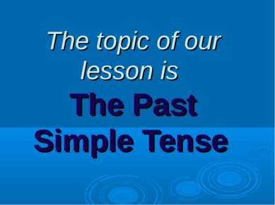 The topic of our lesson is The Past Simple Tense