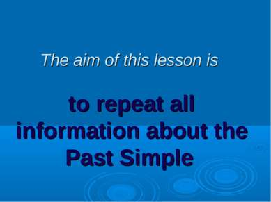 The aim of this lesson is to repeat all information about the Past Simple
