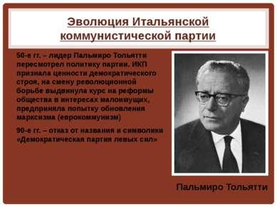 Эволюция Итальянской коммунистической партии 50-е гг. – лидер Пальмиро Тольят...