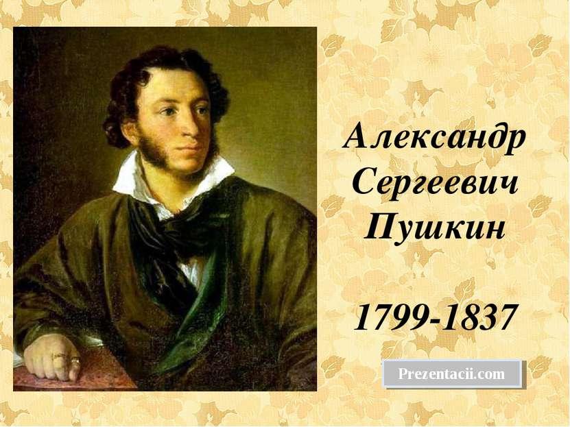 Александр Сергеевич Пушкин 1799-1837 Prezentacii.com