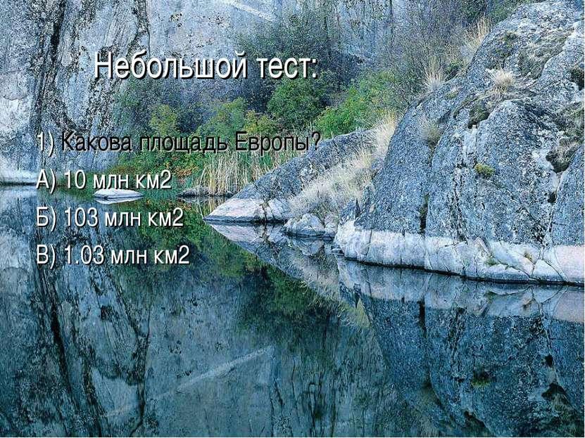 Небольшой тест: 1) Какова площадь Европы? А) 10 млн км2 Б) 103 млн км2 В) 1.0...