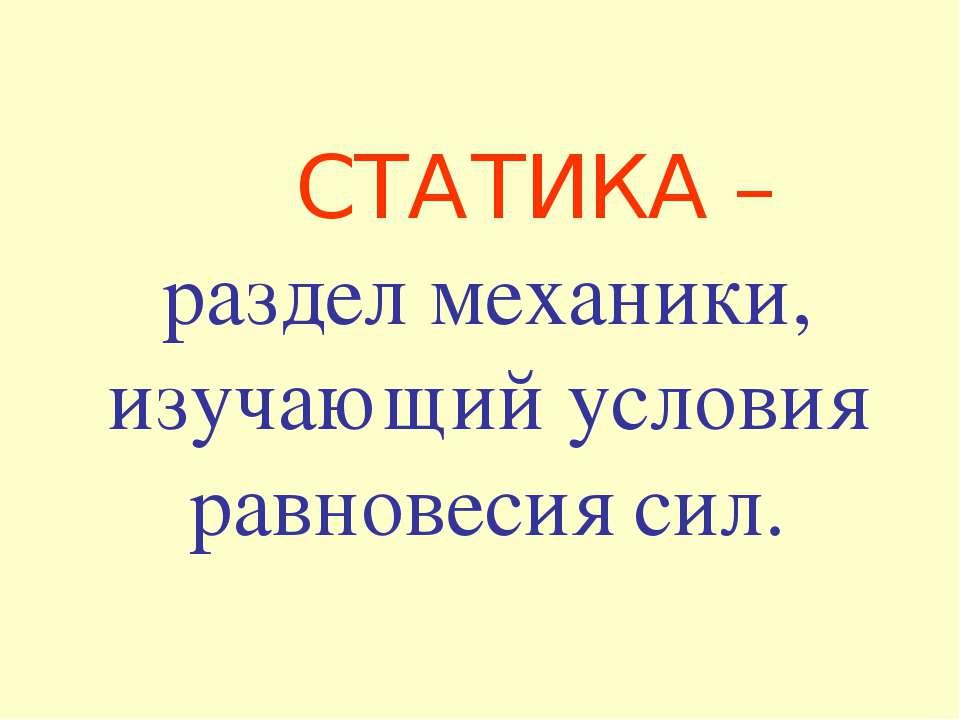 СТАТИКА – раздел механики, изучающий условия равновесия сил.