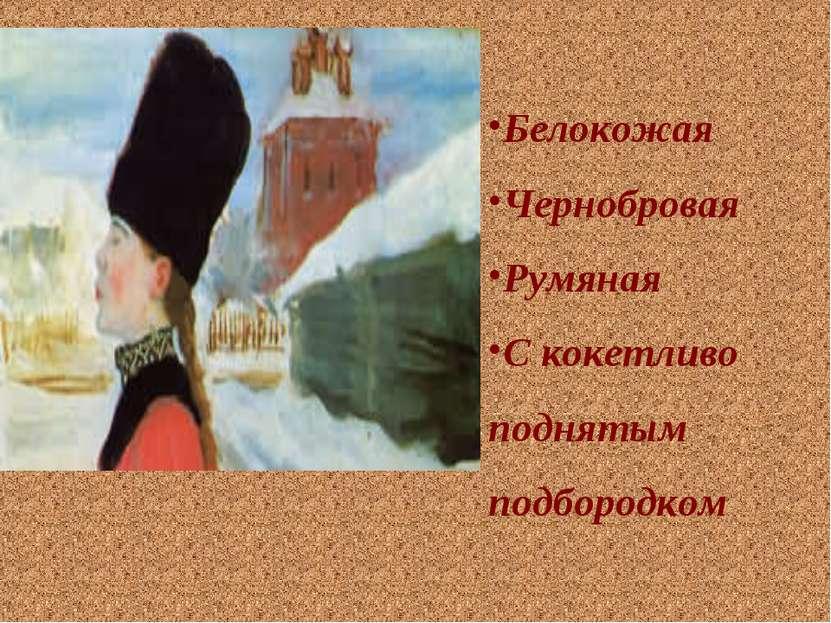 Белокожая Чернобровая Румяная С кокетливо поднятым подбородком