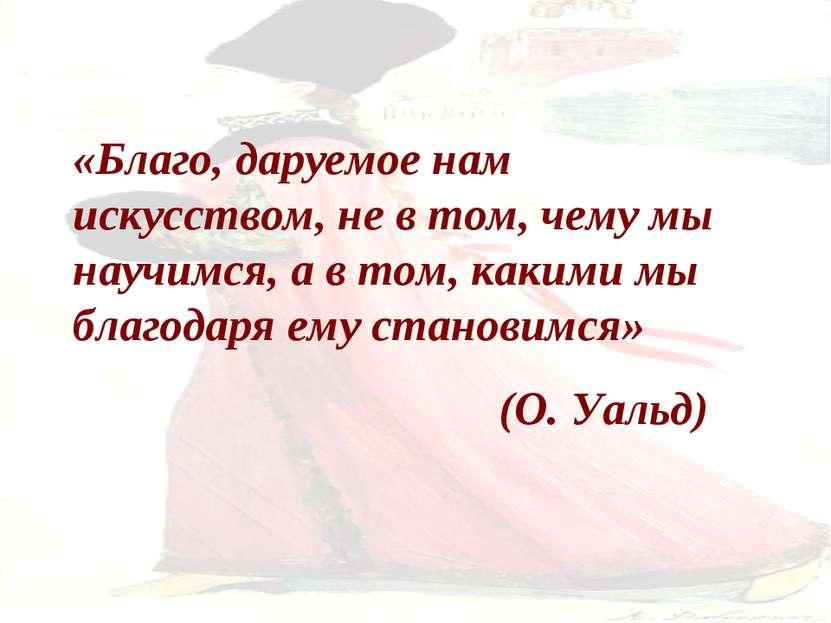 «Благо, даруемое нам искусством, не в том, чему мы научимся, а в том, какими ...