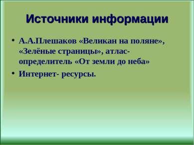 Источники информации А.А.Плешаков «Великан на поляне», «Зелёные страницы», ат...