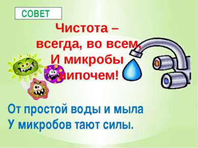 От простой воды и мыла У микробов тают силы. СОВЕТ Чистота – всегда, во всем,...