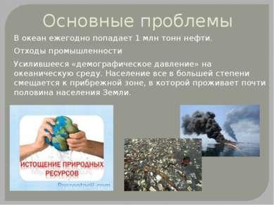 Основные проблемы В океан ежегодно попадает 1 млн тонн нефти. Отходы промышле...