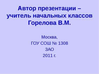 Автор презентации – учитель начальных классов Горелова В.М. Москва, ГОУ СОШ №...