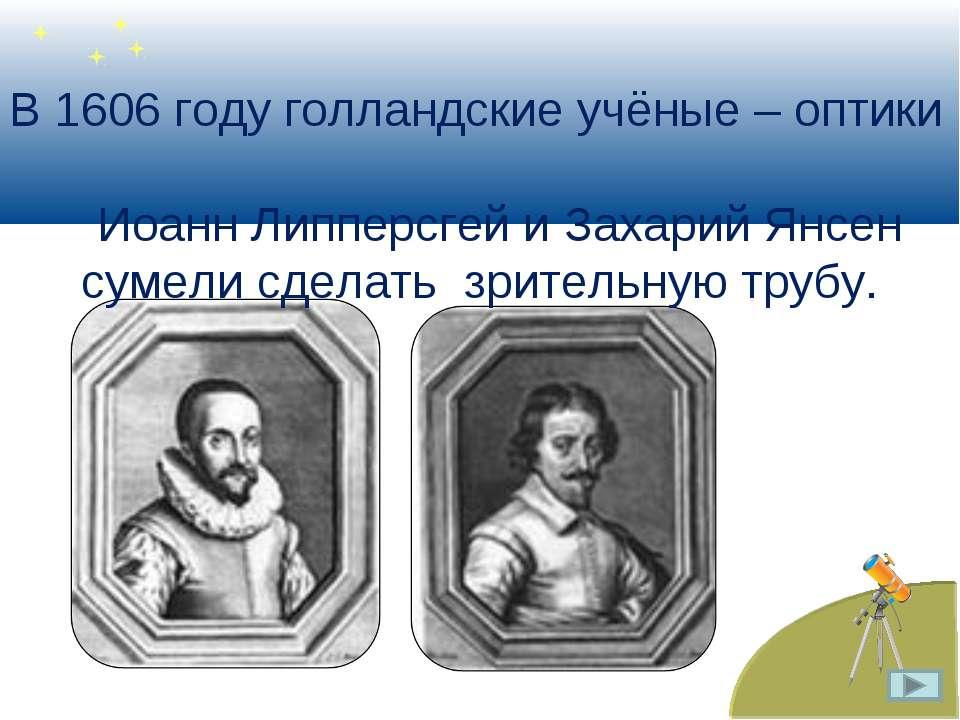 В 1606 году голландские учёные – оптики Иоанн Липперсгей и Захарий Янсен суме...