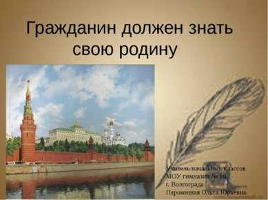 Гражданин должен знать свою родину Учитель начальных классов МОУ гимназии № 1...