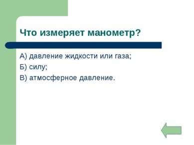 Что измеряет манометр? А) давление жидкости или газа; Б) силу; В) атмосферное...