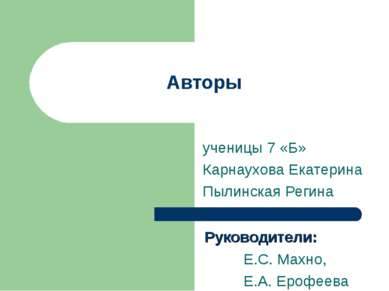 Авторы ученицы 7 «Б» Карнаухова Екатерина Пылинская Регина Руководители: Е.С....
