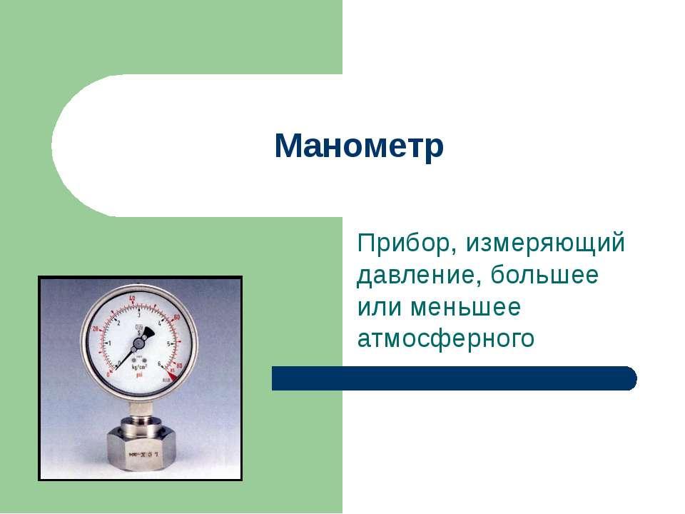 Манометр Прибор, измеряющий давление, большее или меньшее атмосферного