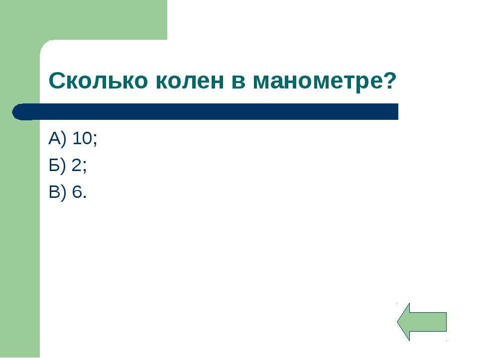 Сколько колен в манометре? А) 10; Б) 2; В) 6.