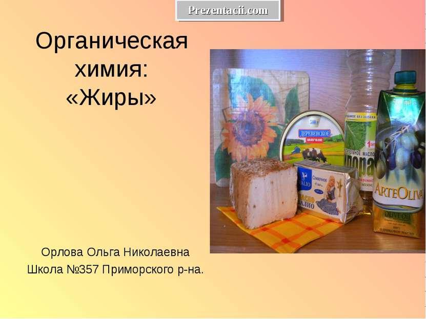 Органическая химия: «Жиры» Орлова Ольга Николаевна Школа №357 Приморского р-н...