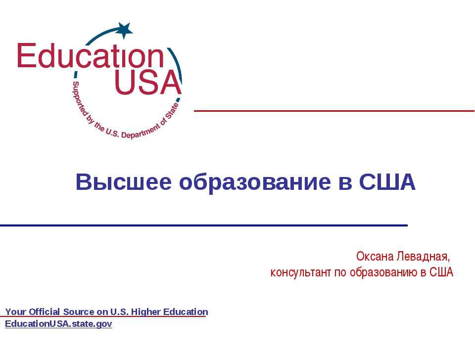 EducationUSA.state.gov Высшее образование в США Оксана Левадная, консультант ...