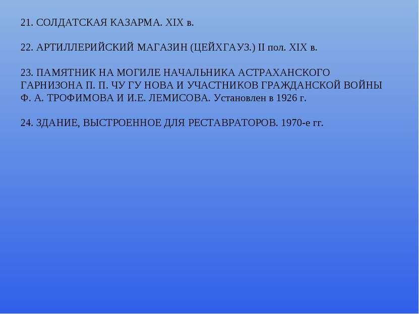 21. СОЛДАТСКАЯ КАЗАРМА. ХIХ в. 22. АРТИЛЛЕРИЙСКИЙ МАГАЗИН (ЦЕЙХГАУЗ.) II пол....