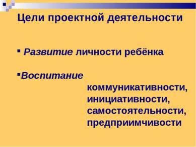 Цели проектной деятельности Развитие личности ребёнка Воспитание коммуникатив...